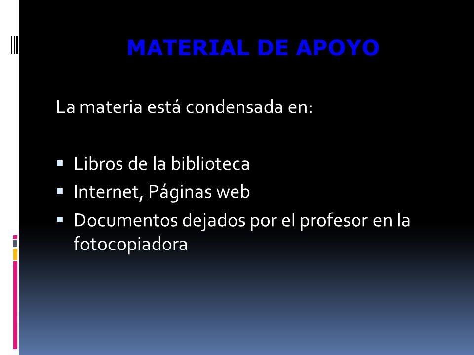 La materia está condensada en: Libros de la biblioteca Internet, Páginas web Documentos dejados por el profesor en la fotocopiadora MATERIAL DE APOYO