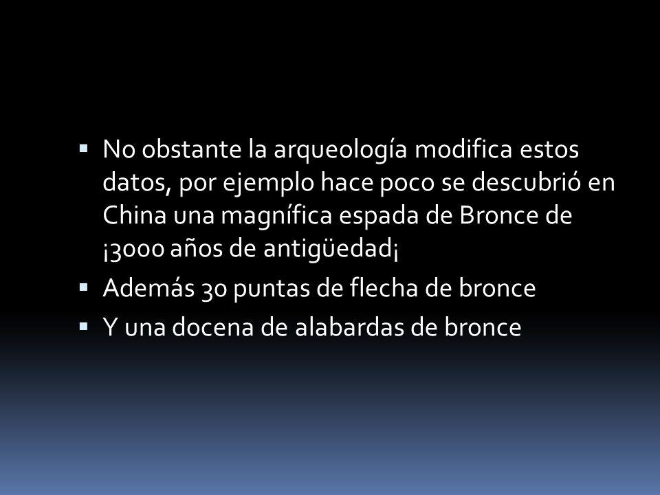 No obstante la arqueología modifica estos datos, por ejemplo hace poco se descubrió en China una magnífica espada de Bronce de ¡3000 años de antigüedad¡ Además 30 puntas de flecha de bronce Y una docena de alabardas de bronce