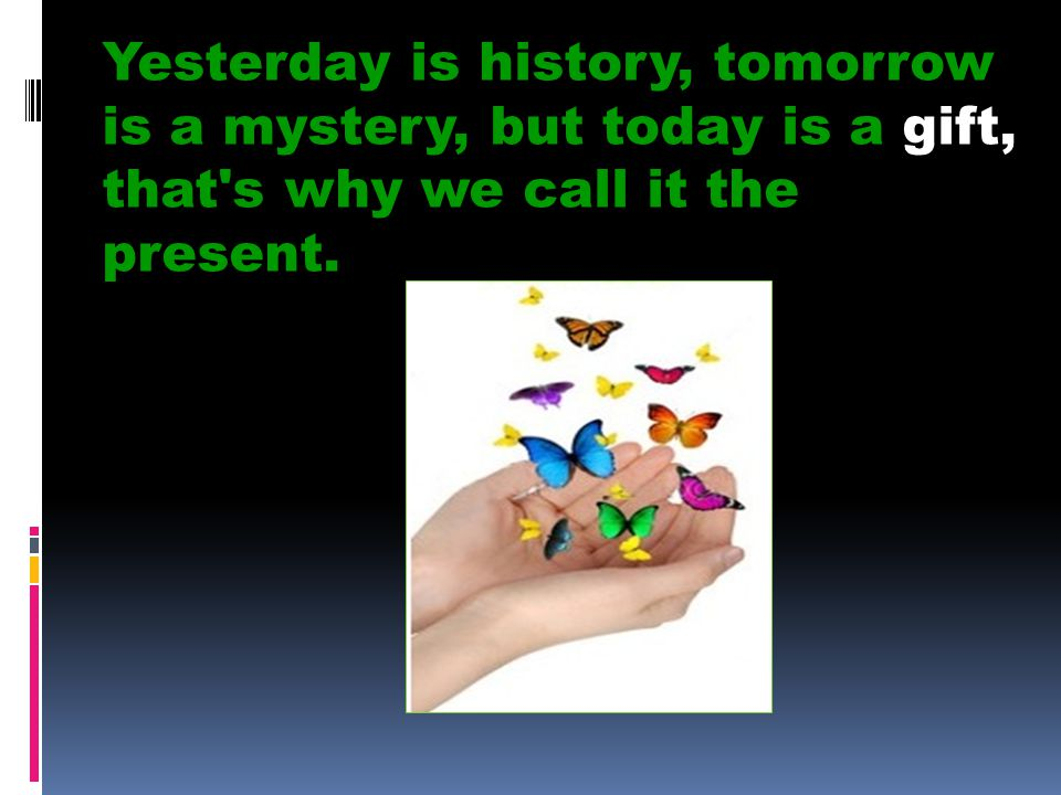 Yesterday is history, tomorrow is a mystery, but today is a gift, that's why we call it the present.