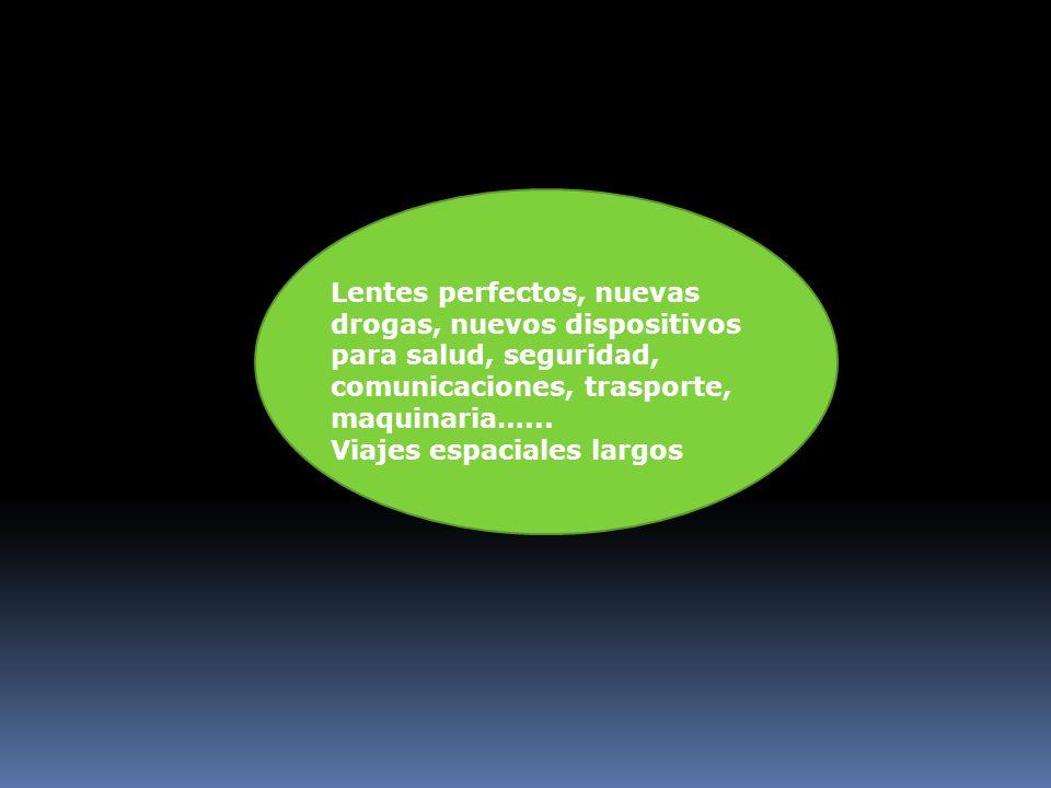 Lentes perfectos, nuevas drogas, nuevos dispositivos para salud, seguridad, comunicaciones, trasporte, maquinaria…...