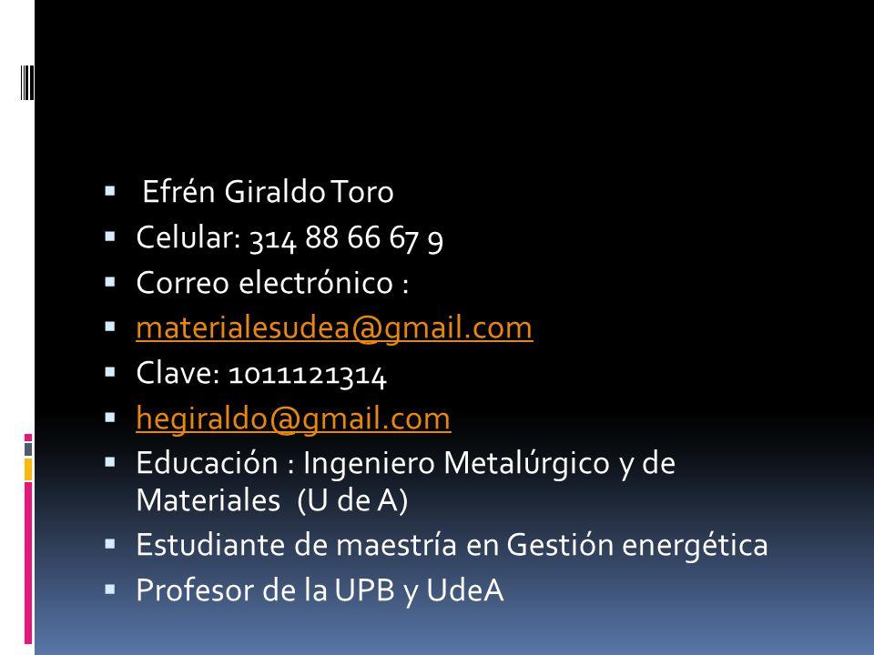 Efrén Giraldo Toro Celular: 314 88 66 67 9 Correo electrónico : materialesudea@gmail.com Clave: 1011121314 hegiraldo@gmail.com Educación : Ingeniero Metalúrgico y de Materiales (U de A) Estudiante de maestría en Gestión energética Profesor de la UPB y UdeA