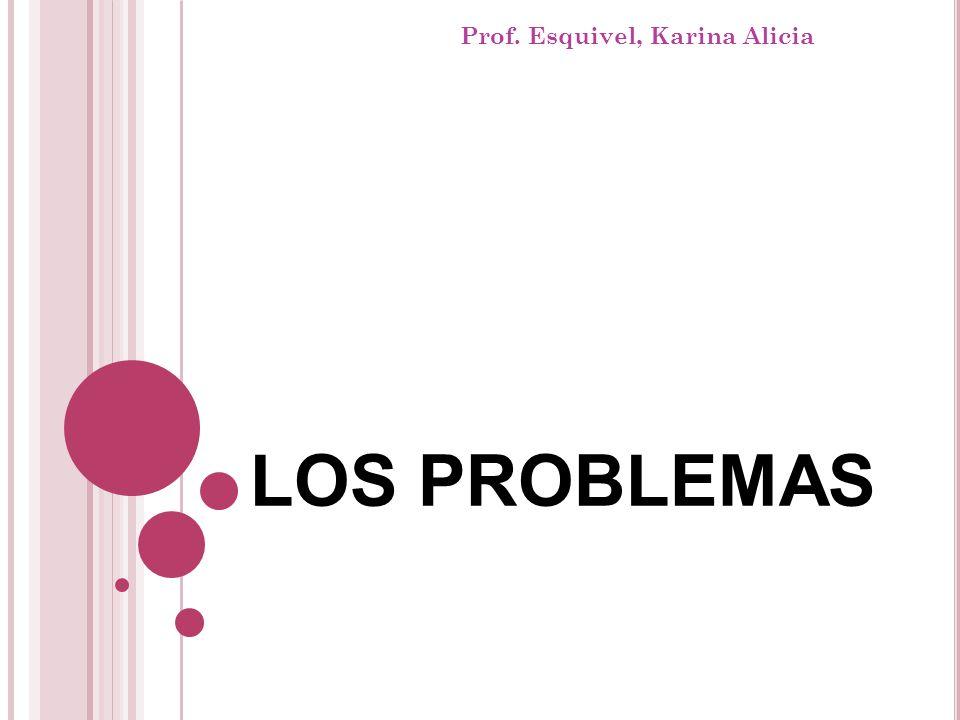 LOS PROBLEMAS Prof. Esquivel, Karina Alicia