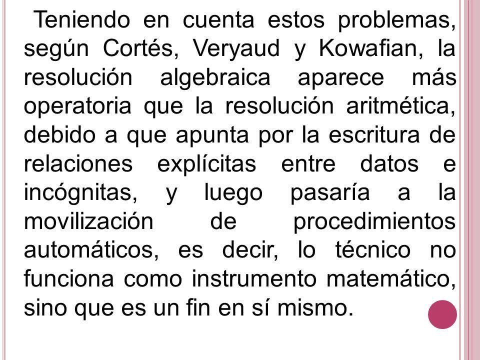 Teniendo en cuenta estos problemas, según Cortés, Veryaud y Kowafian, la resolución algebraica aparece más operatoria que la resolución aritmética, de
