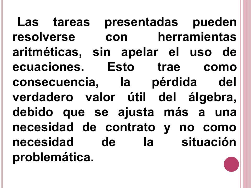 Las tareas presentadas pueden resolverse con herramientas aritméticas, sin apelar el uso de ecuaciones. Esto trae como consecuencia, la pérdida del ve