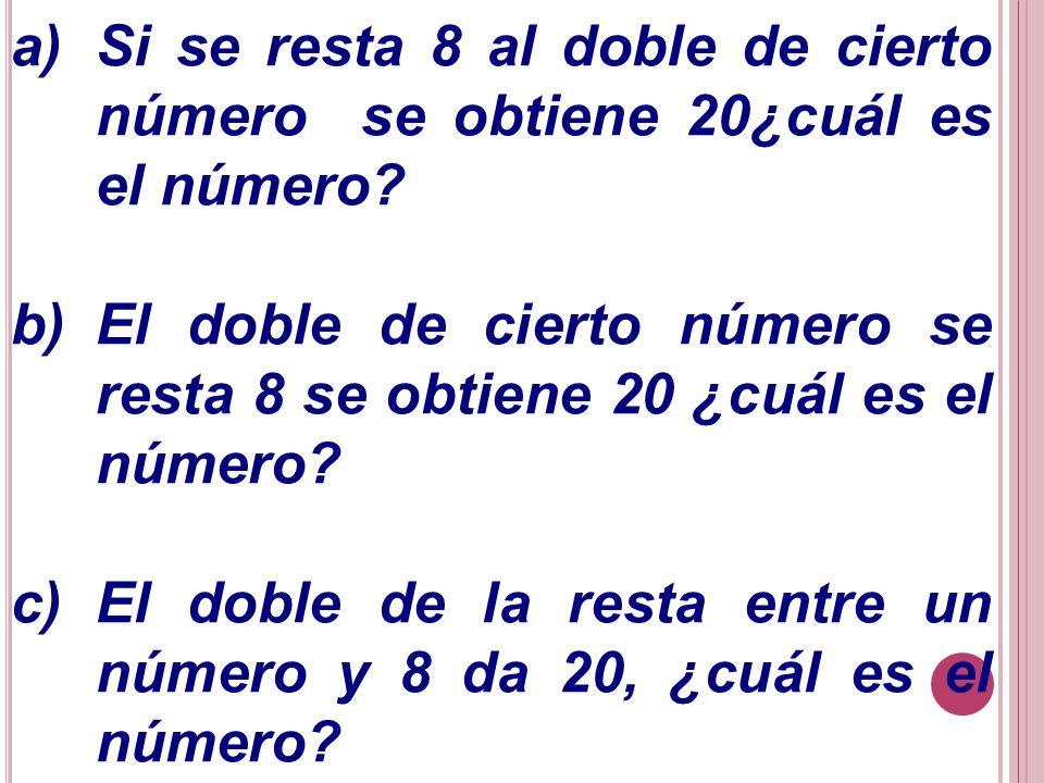 a)Si se resta 8 al doble de cierto número se obtiene 20¿cuál es el número? b)El doble de cierto número se resta 8 se obtiene 20 ¿cuál es el número? c)