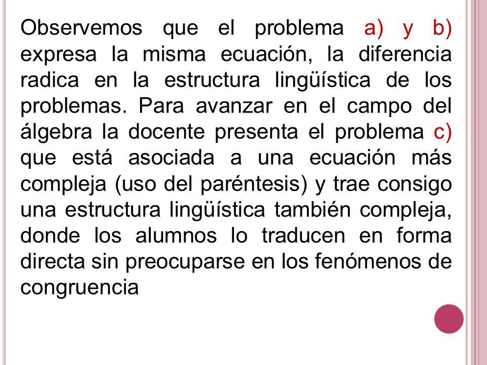 Observemos que el problema a) y b) expresa la misma ecuación, la diferencia radica en la estructura lingüística de los problemas. Para avanzar en el c
