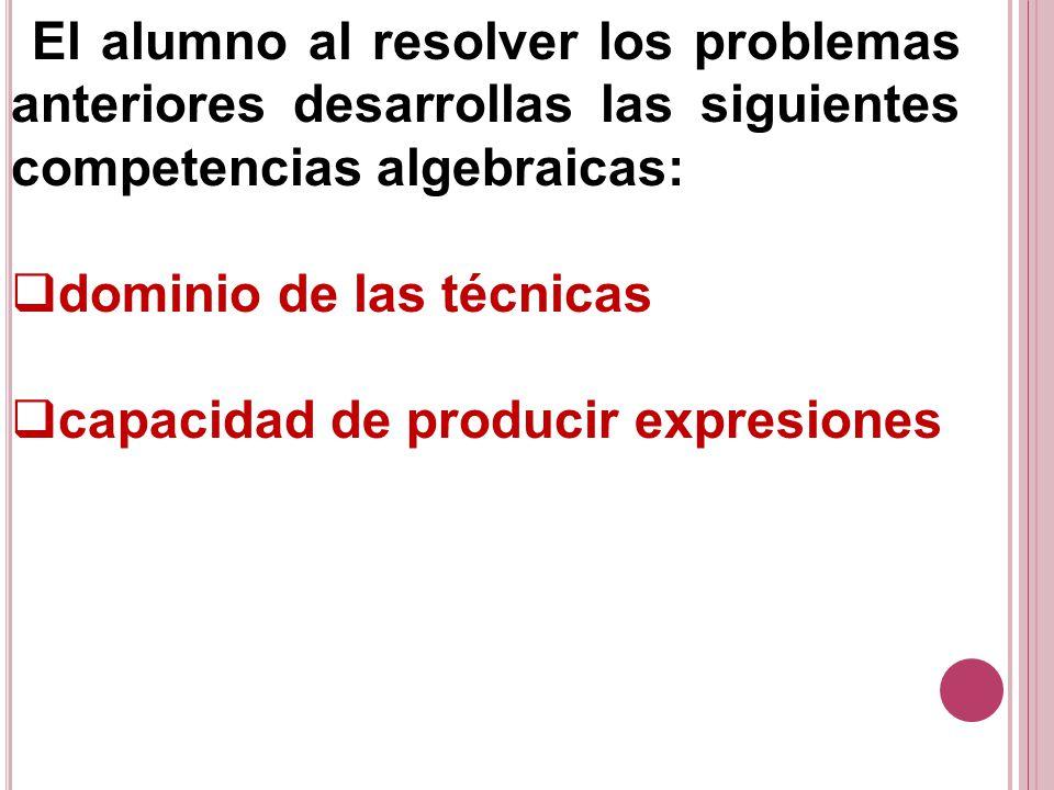 El alumno al resolver los problemas anteriores desarrollas las siguientes competencias algebraicas: dominio de las técnicas capacidad de producir expr