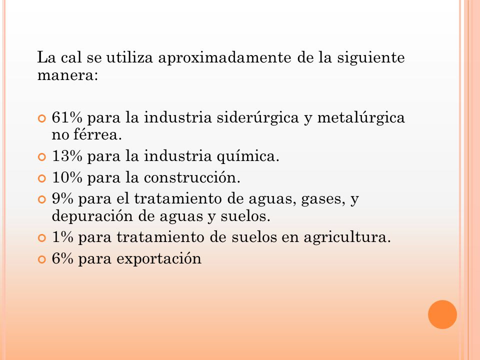La cal se utiliza aproximadamente de la siguiente manera: 61% para la industria siderúrgica y metalúrgica no férrea. 13% para la industria química. 10