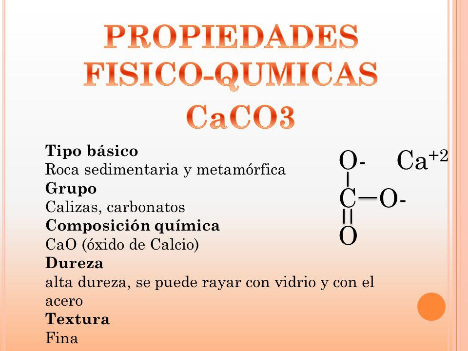 O- Ca +2 C O- O Tipo básico Roca sedimentaria y metamórfica Grupo Calizas, carbonatos Composición química CaO (óxido de Calcio) Dureza alta dureza, se