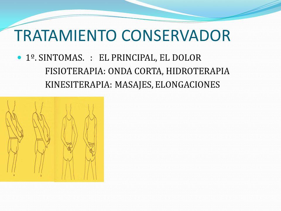 TRATAMIENTO CONSERVADOR 1º. SINTOMAS. : EL PRINCIPAL, EL DOLOR FISIOTERAPIA: ONDA CORTA, HIDROTERAPIA KINESITERAPIA: MASAJES, ELONGACIONES