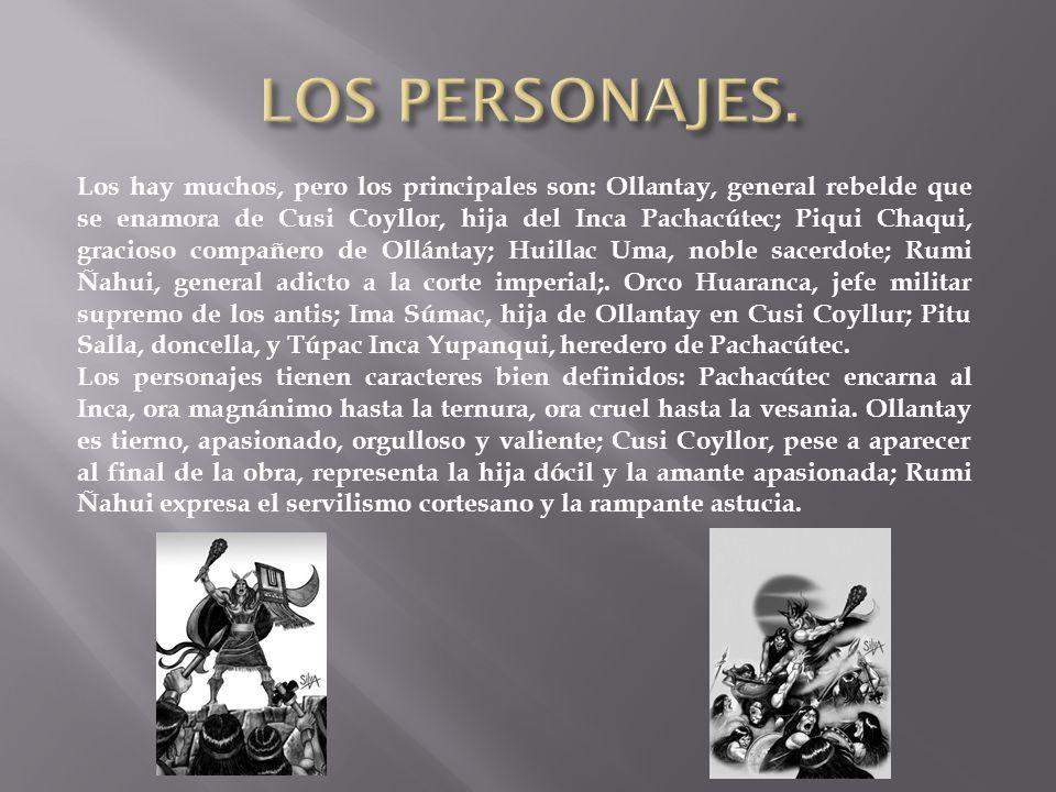 Los hay muchos, pero los principales son: Ollantay, general rebelde que se enamora de Cusi Coyllor, hija del Inca Pachacútec; Piqui Chaqui, gracioso compañero de Ollántay; Huillac Uma, noble sacerdote; Rumi Ñahui, general adicto a la corte imperial;.