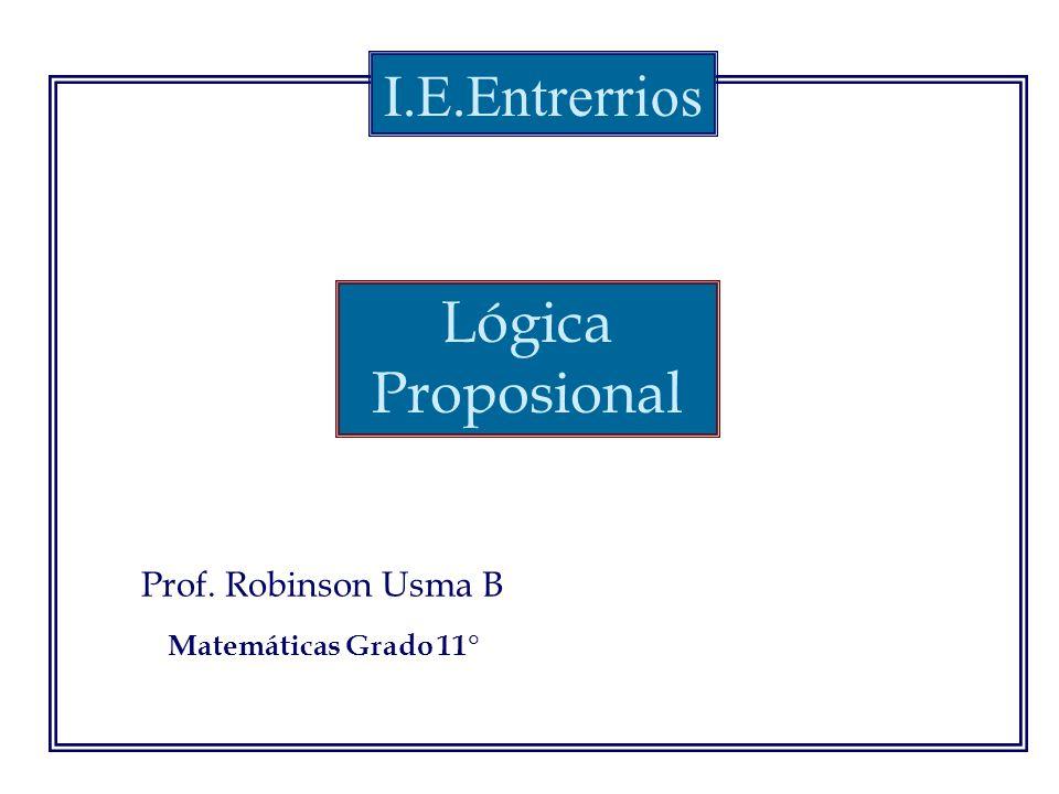 Prof. Robinson Usma B I.E.Entrerrios Matemáticas Grado 11° Lógica Proposional