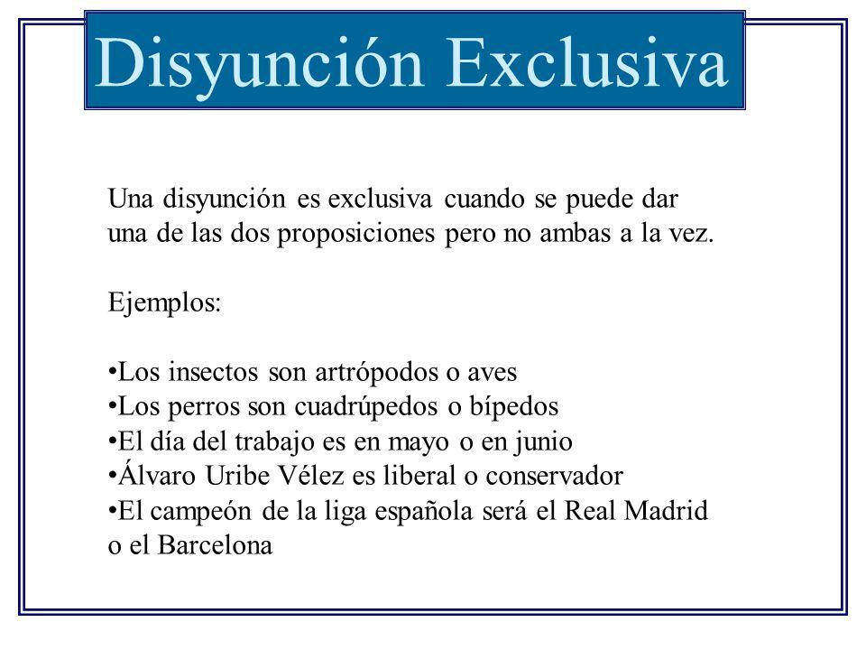 Disyunción Exclusiva Una disyunción es exclusiva cuando se puede dar una de las dos proposiciones pero no ambas a la vez. Ejemplos: Los insectos son a