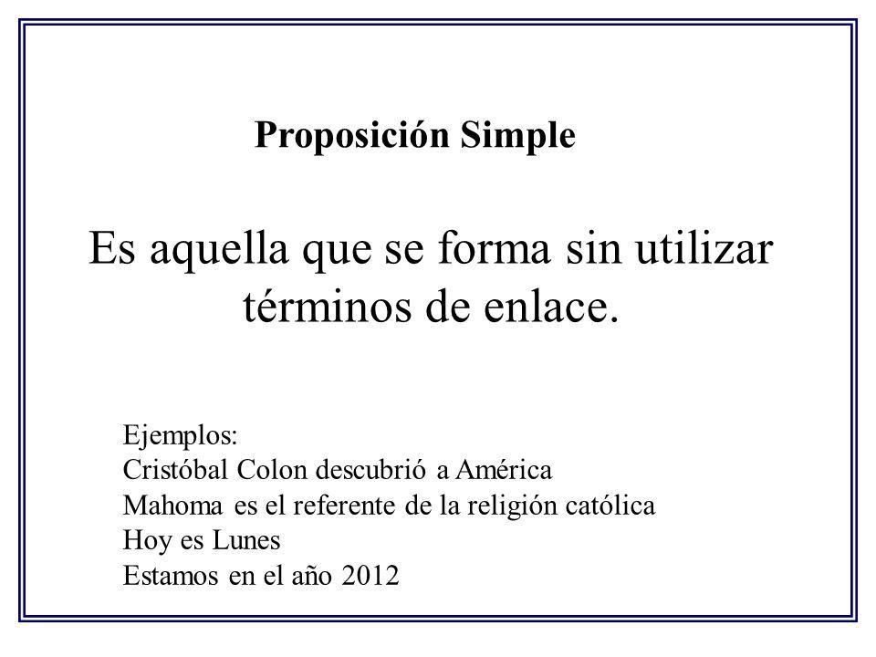 Proposición Simple Es aquella que se forma sin utilizar términos de enlace. Ejemplos: Cristóbal Colon descubrió a América Mahoma es el referente de la