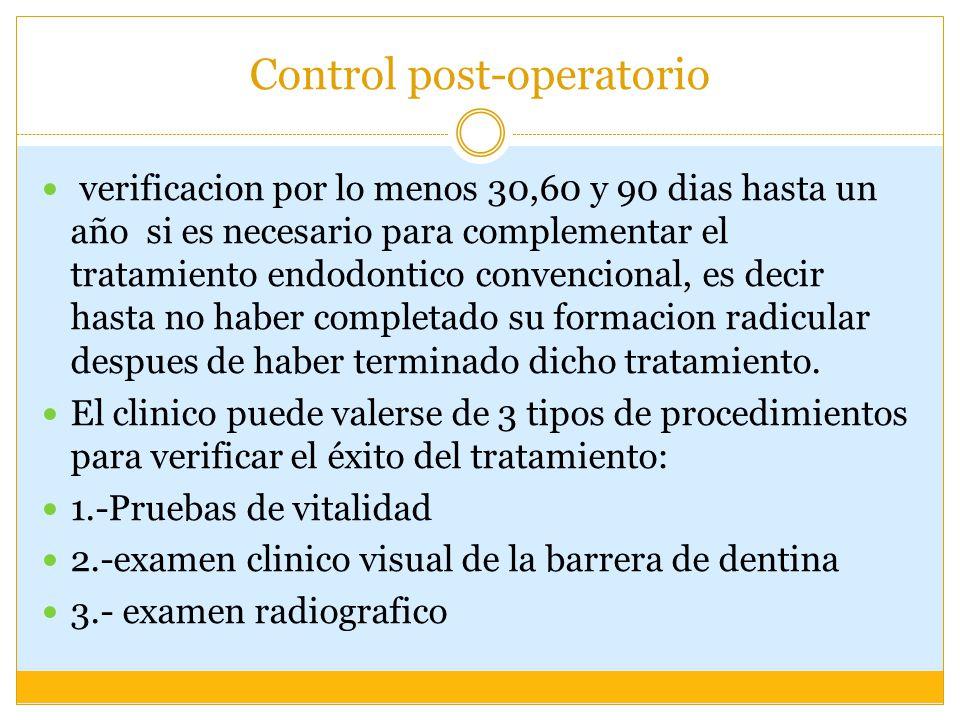 Control post-operatorio verificacion por lo menos 30,60 y 90 dias hasta un año si es necesario para complementar el tratamiento endodontico convencional, es decir hasta no haber completado su formacion radicular despues de haber terminado dicho tratamiento.