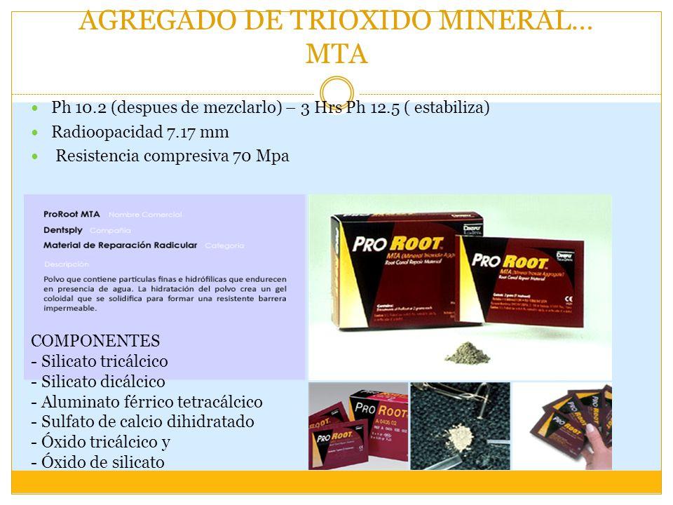 AGREGADO DE TRIOXIDO MINERAL… MTA Ph 10.2 (despues de mezclarlo) – 3 Hrs Ph 12.5 ( estabiliza) Radioopacidad 7.17 mm Resistencia compresiva 70 Mpa COMPONENTES - Silicato tricálcico - Silicato dicálcico - Aluminato férrico tetracálcico - Sulfato de calcio dihidratado - Óxido tricálcico y - Óxido de silicato
