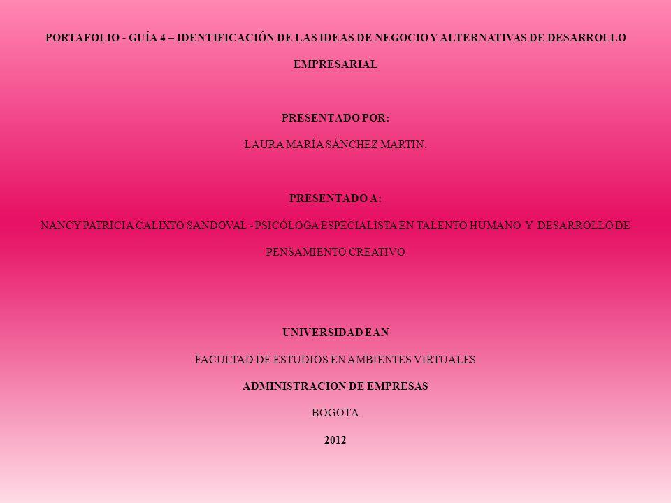 PORTAFOLIO - GUÍA 4 – IDENTIFICACIÓN DE LAS IDEAS DE NEGOCIO Y ALTERNATIVAS DE DESARROLLO EMPRESARIAL PRESENTADO POR: LAURA MARÍA SÁNCHEZ MARTIN.