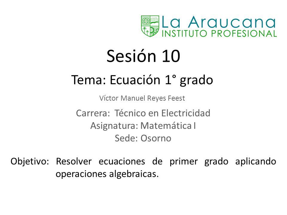 Sesión 10 Tema: Ecuación 1° grado Víctor Manuel Reyes Feest Carrera: Técnico en Electricidad Asignatura: Matemática I Sede: Osorno Objetivo: Resolver