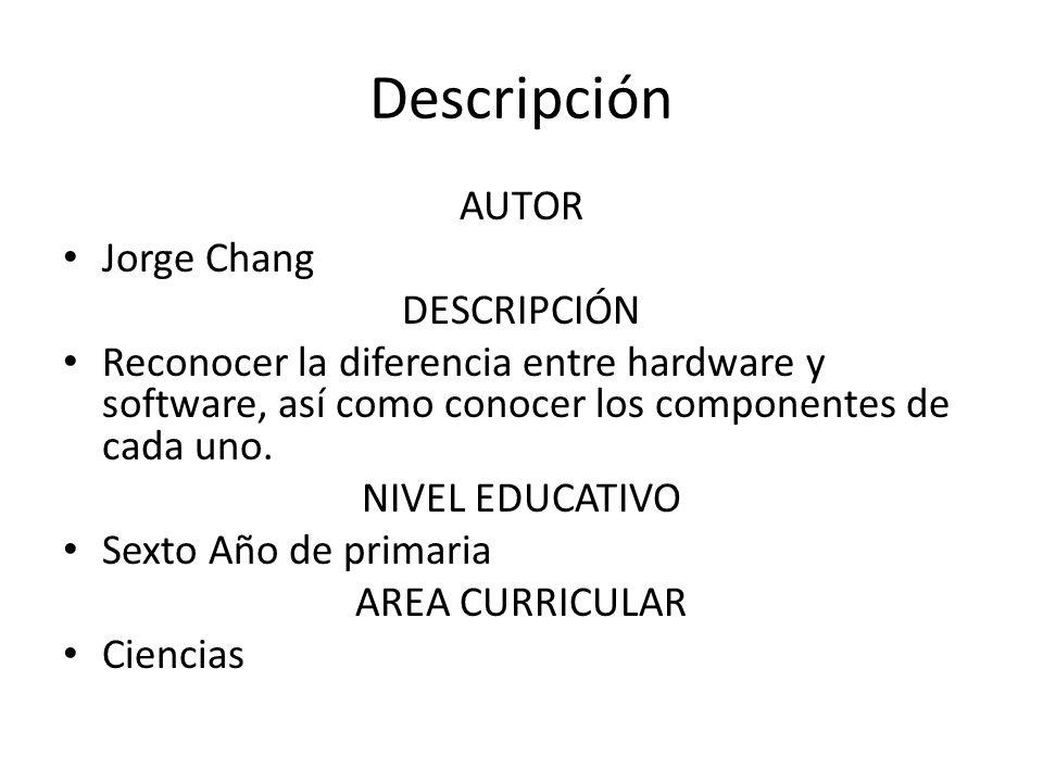 Descripción AUTOR Jorge Chang DESCRIPCIÓN Reconocer la diferencia entre hardware y software, así como conocer los componentes de cada uno. NIVEL EDUCA
