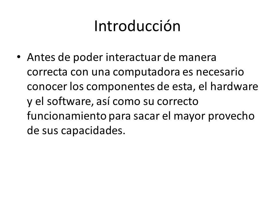 Introducción Antes de poder interactuar de manera correcta con una computadora es necesario conocer los componentes de esta, el hardware y el software
