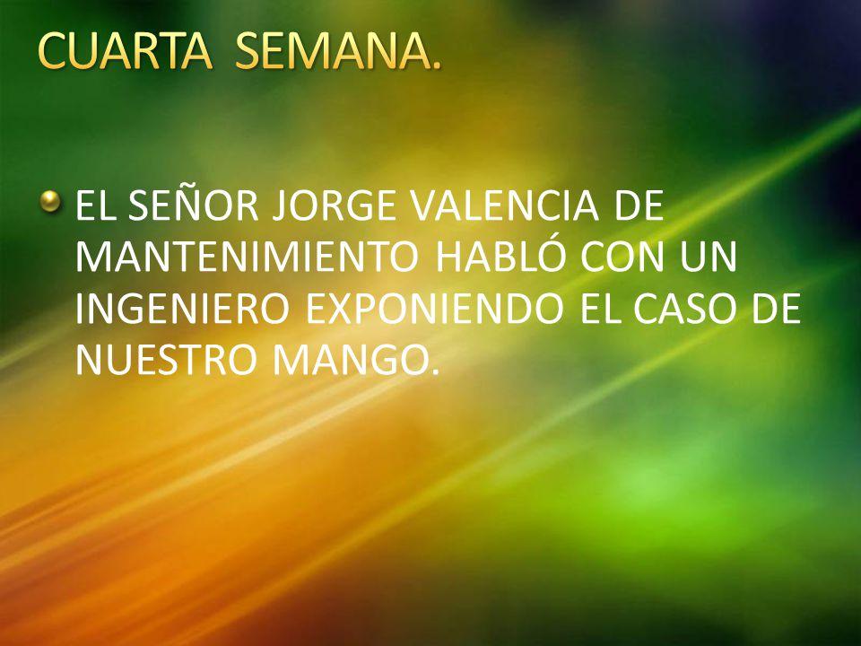 EL SEÑOR JORGE VALENCIA DE MANTENIMIENTO HABLÓ CON UN INGENIERO EXPONIENDO EL CASO DE NUESTRO MANGO.