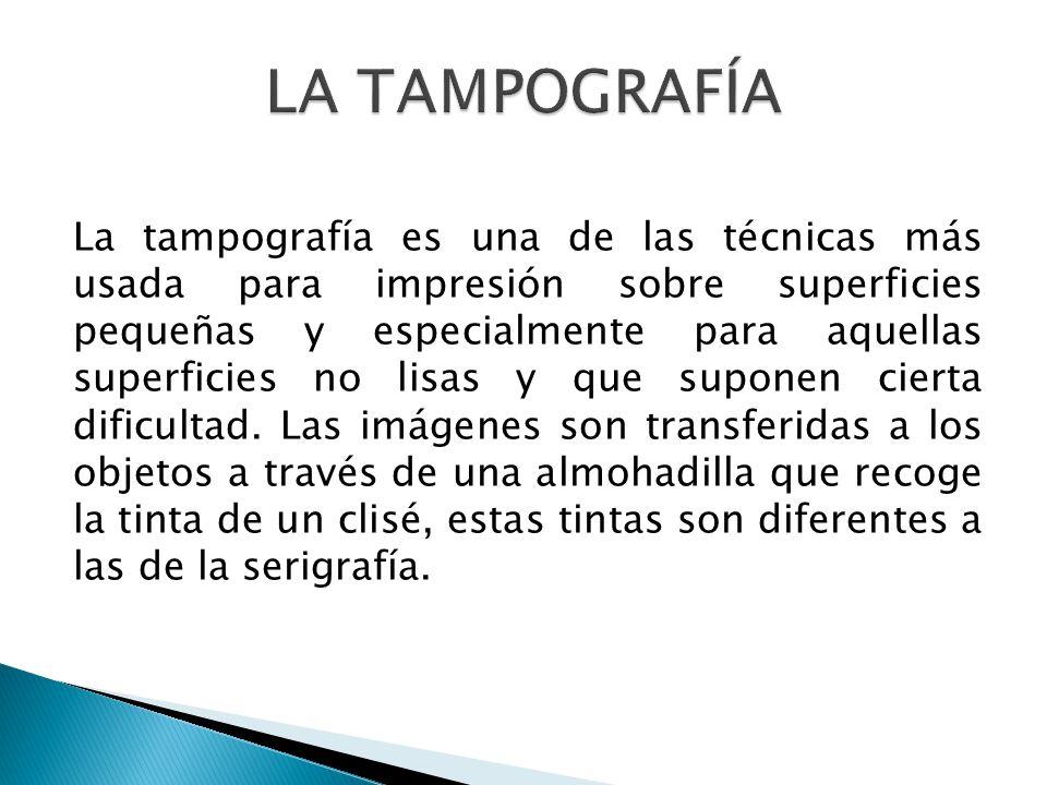 La tampografía es una de las técnicas más usada para impresión sobre superficies pequeñas y especialmente para aquellas superficies no lisas y que sup