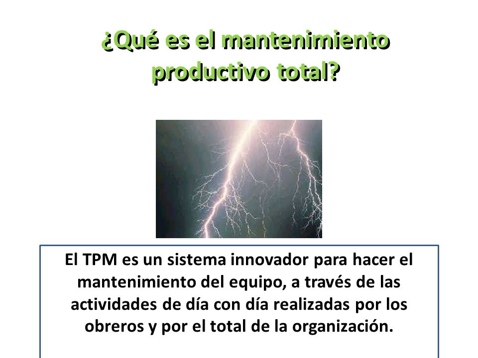 ¿Qué es el mantenimiento productivo total? El TPM es un sistema innovador para hacer el mantenimiento del equipo, a través de las actividades de día c