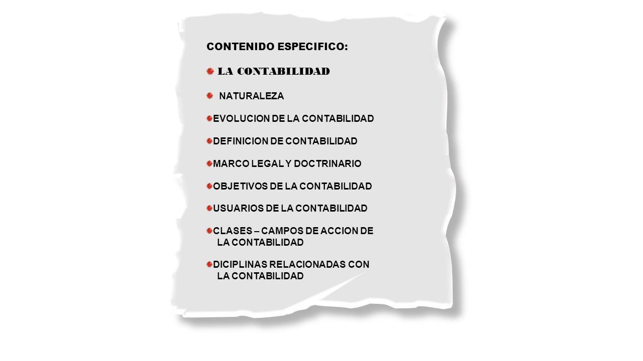 CONTENIDO ESPECIFICO: LA CONTABILIDAD NATURALEZA EVOLUCION DE LA CONTABILIDAD DEFINICION DE CONTABILIDAD MARCO LEGAL Y DOCTRINARIO OBJETIVOS DE LA CON