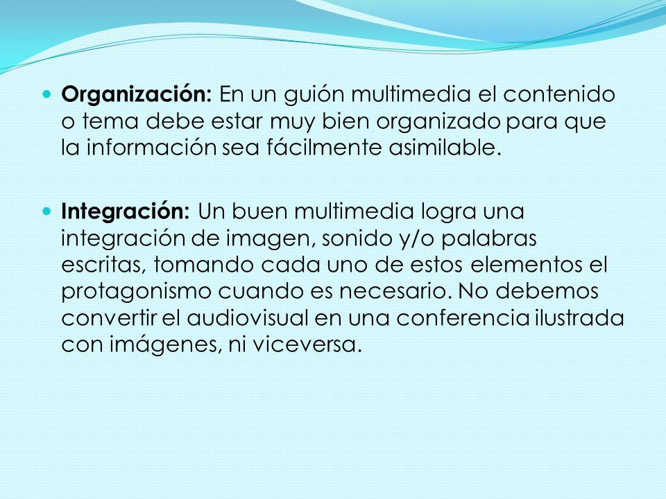 Organización: En un guión multimedia el contenido o tema debe estar muy bien organizado para que la información sea fácilmente asimilable. Integración