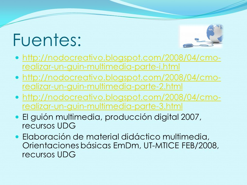 Fuentes: http://nodocreativo.blogspot.com/2008/04/cmo- realizar-un-guin-multimedia-parte-i.html http://nodocreativo.blogspot.com/2008/04/cmo- realizar