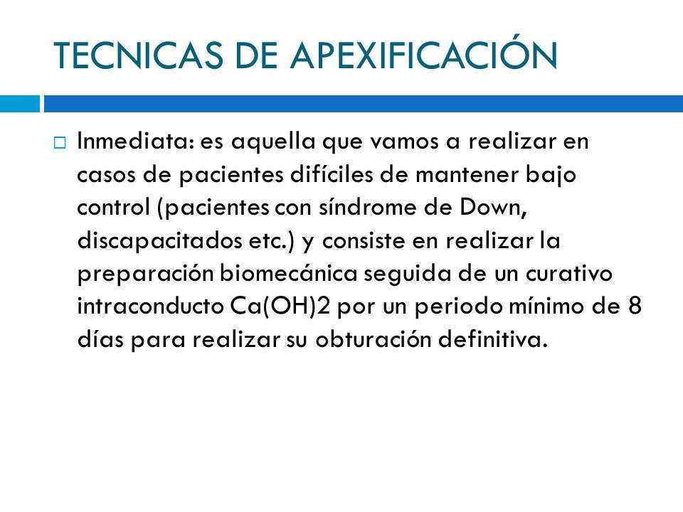TECNICAS DE APEXIFICACIÓN Inmediata: es aquella que vamos a realizar en casos de pacientes difíciles de mantener bajo control (pacientes con síndrome
