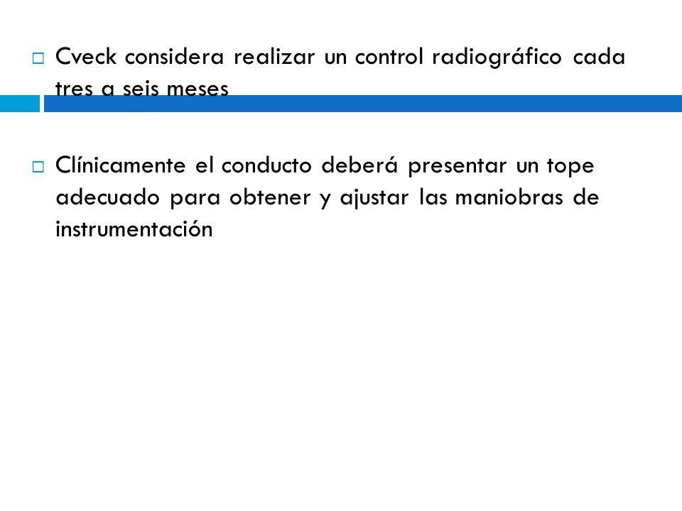 Cveck considera realizar un control radiográfico cada tres a seis meses Clínicamente el conducto deberá presentar un tope adecuado para obtener y ajus