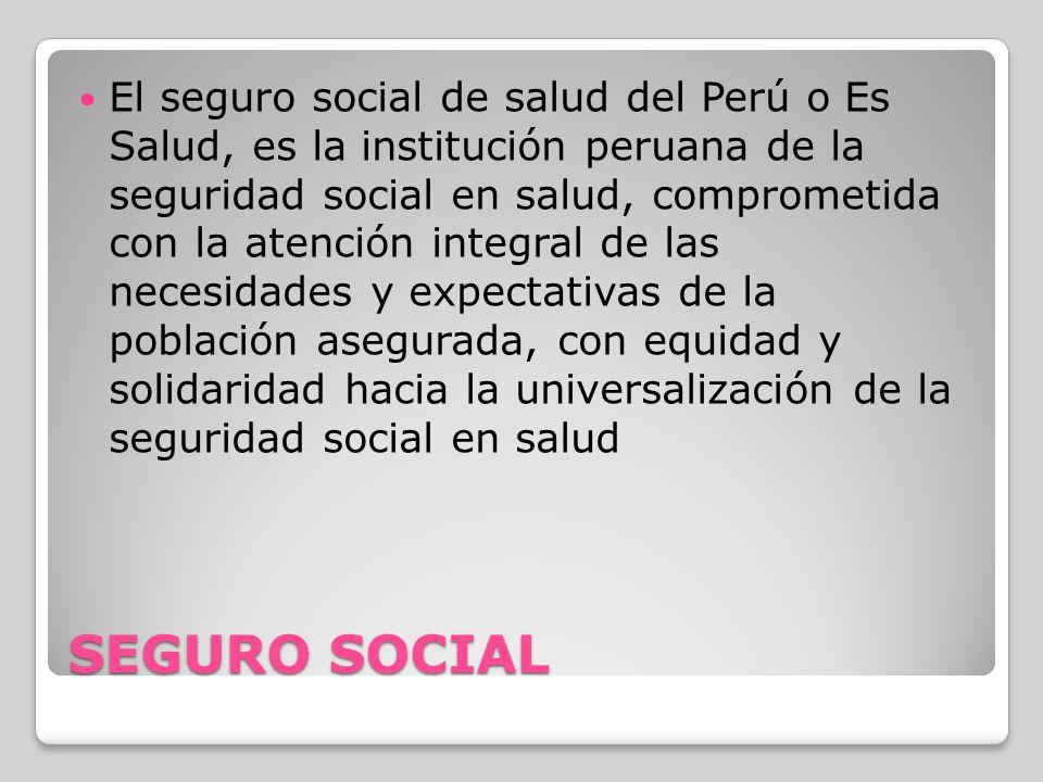 SEGURO SOCIAL El seguro social de salud del Perú o Es Salud, es la institución peruana de la seguridad social en salud, comprometida con la atención i