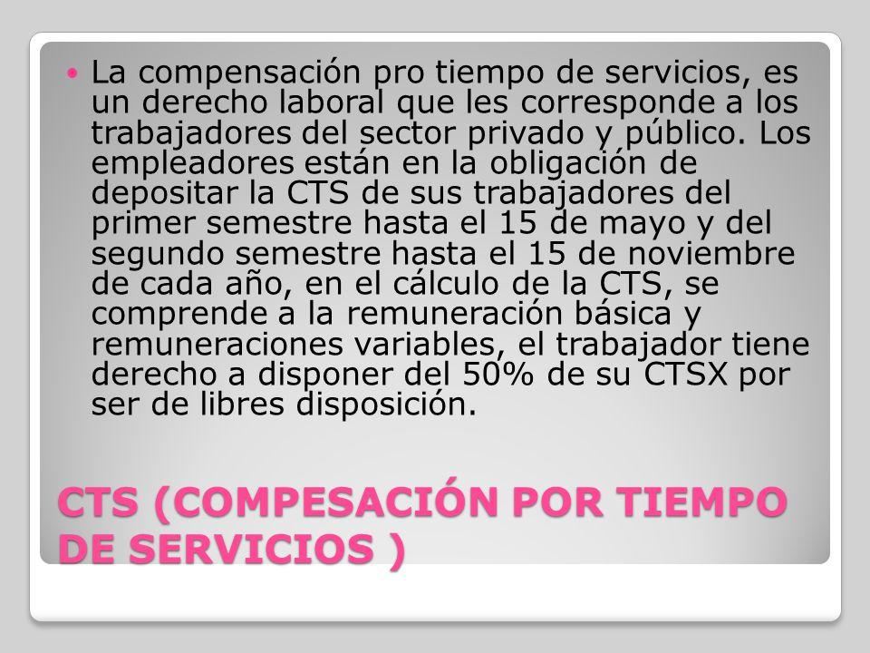 CTS (COMPESACIÓN POR TIEMPO DE SERVICIOS ) La compensación pro tiempo de servicios, es un derecho laboral que les corresponde a los trabajadores del s