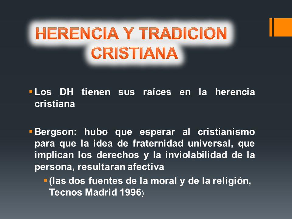 Los DH tienen sus raíces en la herencia cristiana Bergson: hubo que esperar al cristianismo para que la idea de fraternidad universal, que implican los derechos y la inviolabilidad de la persona, resultaran afectiva (las dos fuentes de la moral y de la religión, Tecnos Madrid 1996 )