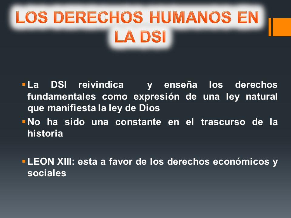 La DSI reivindica y enseña los derechos fundamentales como expresión de una ley natural que manifiesta la ley de Dios No ha sido una constante en el trascurso de la historia LEON XIII: esta a favor de los derechos económicos y sociales