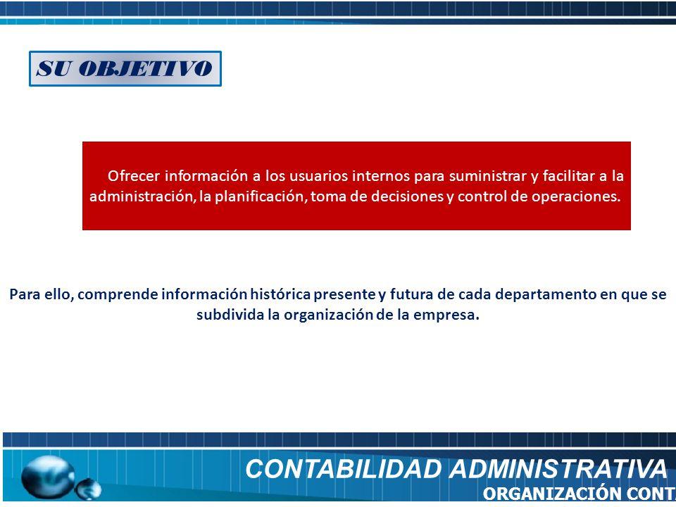 SU OBJETIVO Ofrecer información a los usuarios internos para suministrar y facilitar a la administración, la planificación, toma de decisiones y contr