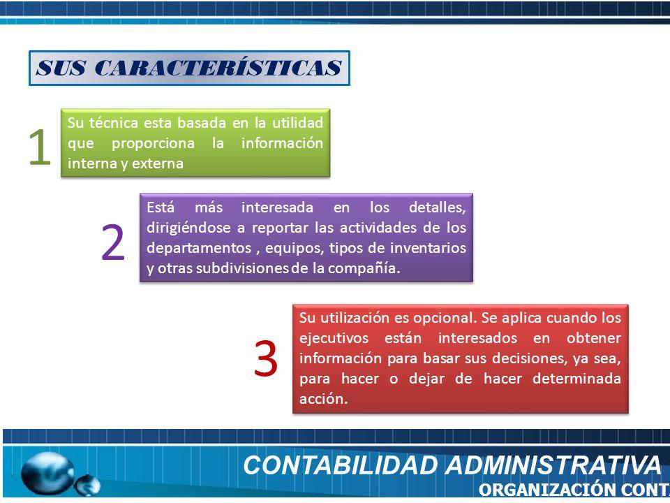 SUS CARACTERÍSTICAS CONTABILIDAD ADMINISTRATIVA ORGANIZACIÓN CONTABLE Su técnica esta basada en la utilidad que proporciona la información interna y e