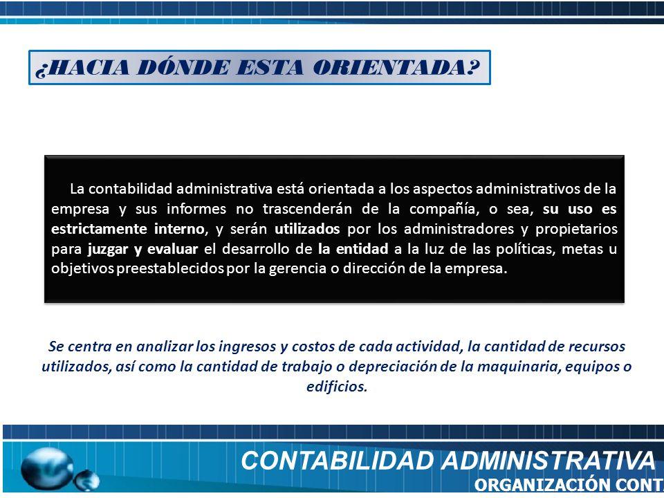 CONTABILIDAD ADMINISTRATIVA ORGANIZACIÓN CONTABLE La contabilidad administrativa está orientada a los aspectos administrativos de la empresa y sus inf