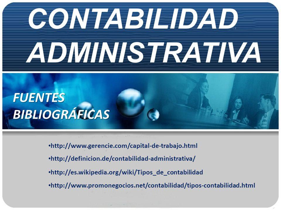 CONTABILIDAD ADMINISTRATIVA FUENTES BIBLIOGRÁFICAS http://es.wikipedia.org/wiki/Tipos_de_contabilidad http://definicion.de/contabilidad-administrativa
