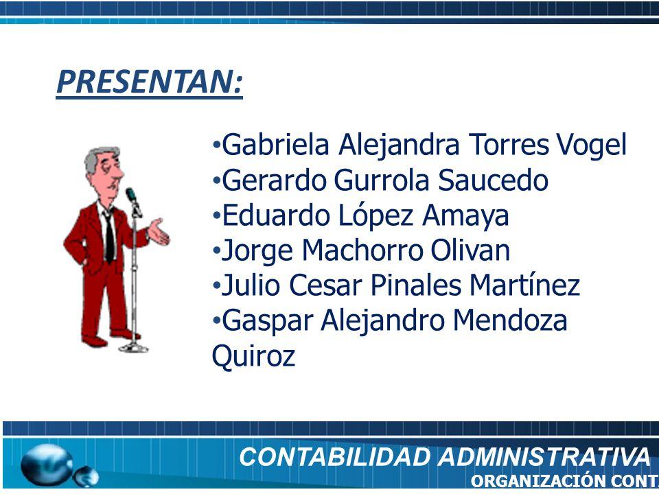 CONTABILIDAD ADMINISTRATIVA ORGANIZACIÓN CONTABLE PRESENTAN: Gabriela Alejandra Torres Vogel Gerardo Gurrola Saucedo Eduardo López Amaya Jorge Machorr