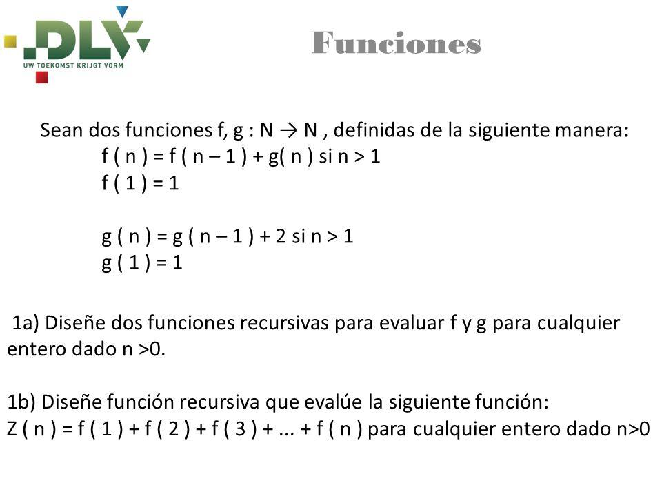 Funciones Sean dos funciones f, g : N N, definidas de la siguiente manera: f ( n ) = f ( n – 1 ) + g( n ) si n > 1 f ( 1 ) = 1 g ( n ) = g ( n – 1 ) + 2 si n > 1 g ( 1 ) = 1 1a) Diseñe dos funciones recursivas para evaluar f y g para cualquier entero dado n >0.