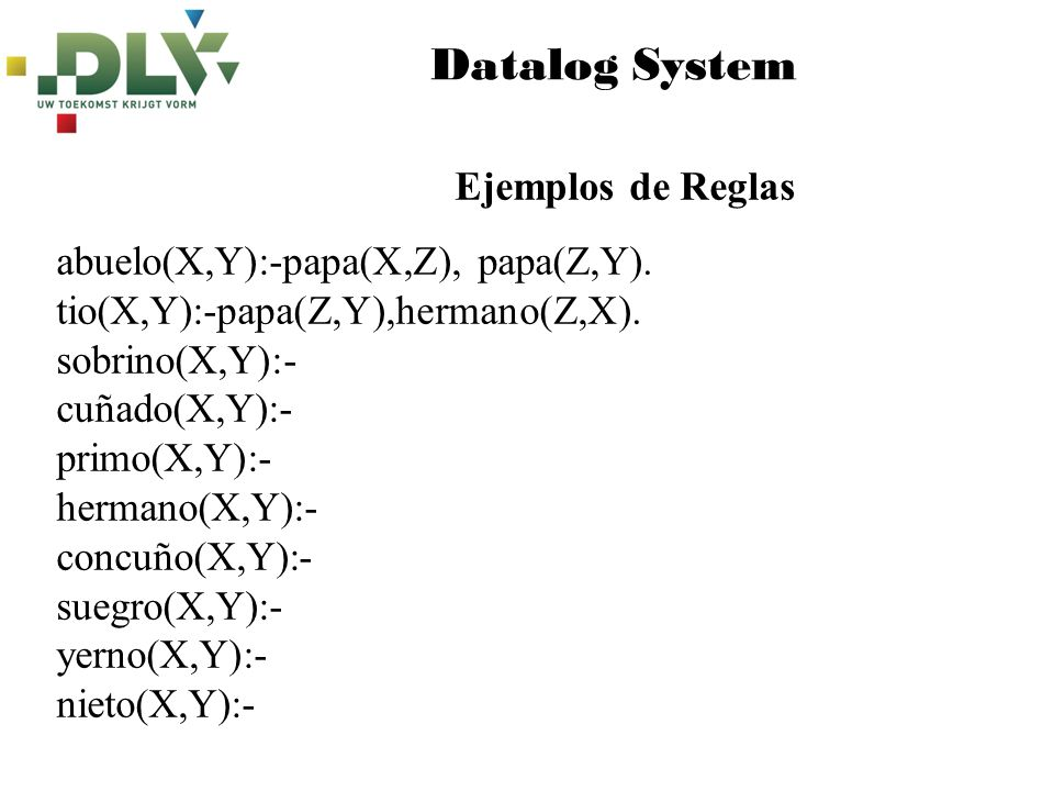 Datalog System abuelo(X,Y):-papa(X,Z),papa(Z,Y).tio(X,Y):-papa(Z,Y),hermano(Z,X).