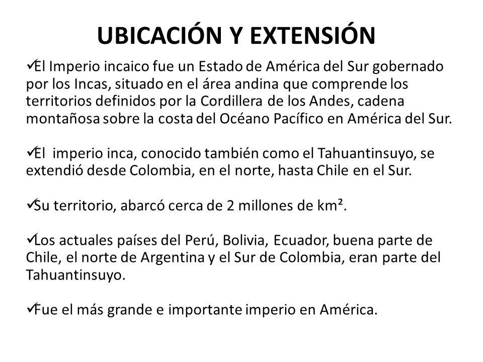 UBICACIÓN Y EXTENSIÓN El Imperio incaico fue un Estado de América del Sur gobernado por los Incas, situado en el área andina que comprende los territo