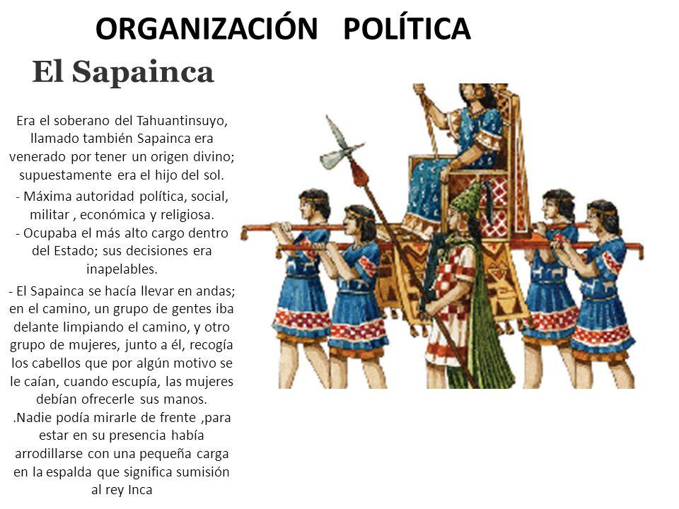 ORGANIZACIÓN POLÍTICA El Sapainca Era el soberano del Tahuantinsuyo, llamado también Sapainca era venerado por tener un origen divino; supuestamente e