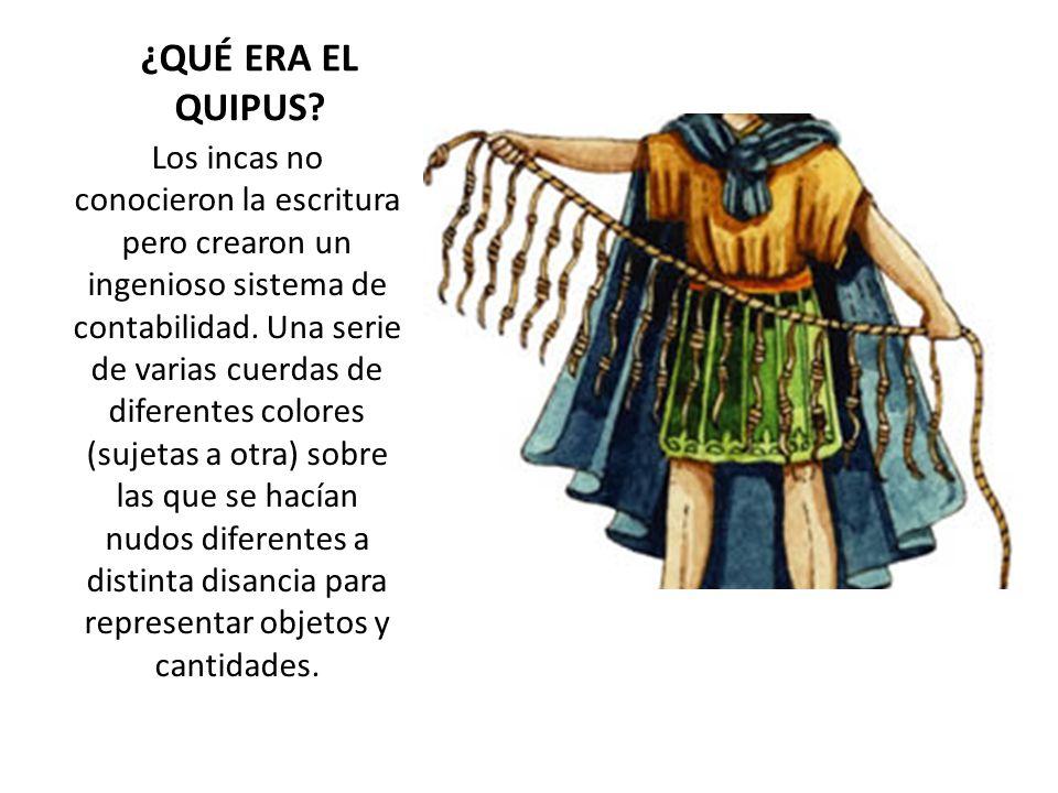 ¿QUÉ ERA EL QUIPUS? Los incas no conocieron la escritura pero crearon un ingenioso sistema de contabilidad. Una serie de varias cuerdas de diferentes