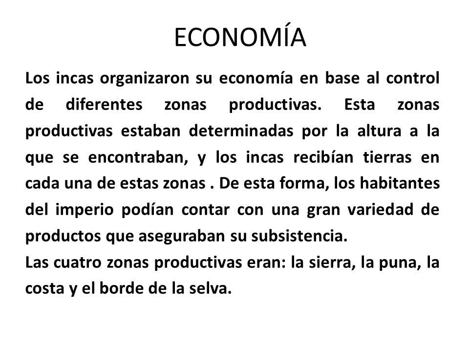 ECONOMÍA Los incas organizaron su economía en base al control de diferentes zonas productivas. Esta zonas productivas estaban determinadas por la altu