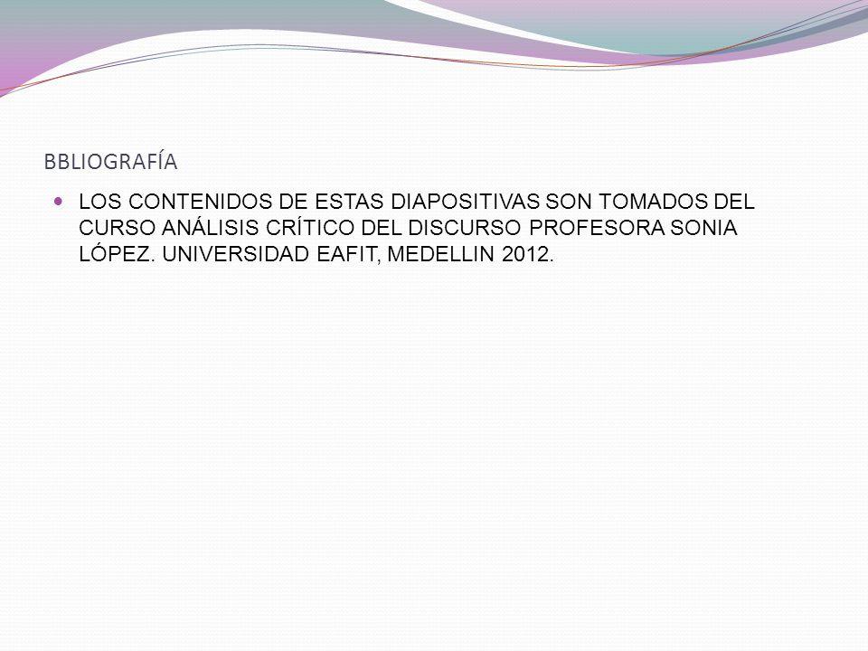 BBLIOGRAFÍA LOS CONTENIDOS DE ESTAS DIAPOSITIVAS SON TOMADOS DEL CURSO ANÁLISIS CRÍTICO DEL DISCURSO PROFESORA SONIA LÓPEZ.