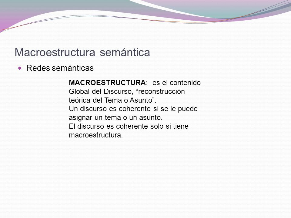 Macroestructura semántica Redes semánticas MACROESTRUCTURA: es el contenido Global del Discurso, reconstrucción teórica del Tema o Asunto.