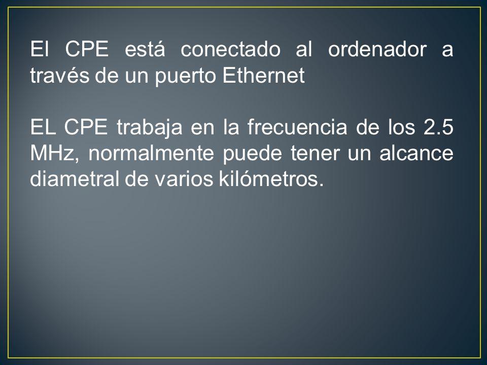 El CPE está conectado al ordenador a través de un puerto Ethernet EL CPE trabaja en la frecuencia de los 2.5 MHz, normalmente puede tener un alcance diametral de varios kilómetros.